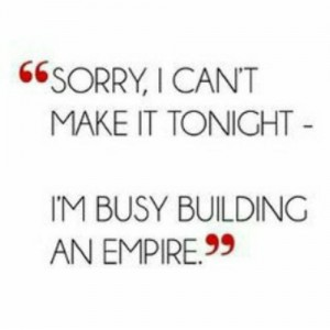 Sorry I can't make it tonight - I'm busy building my empire.