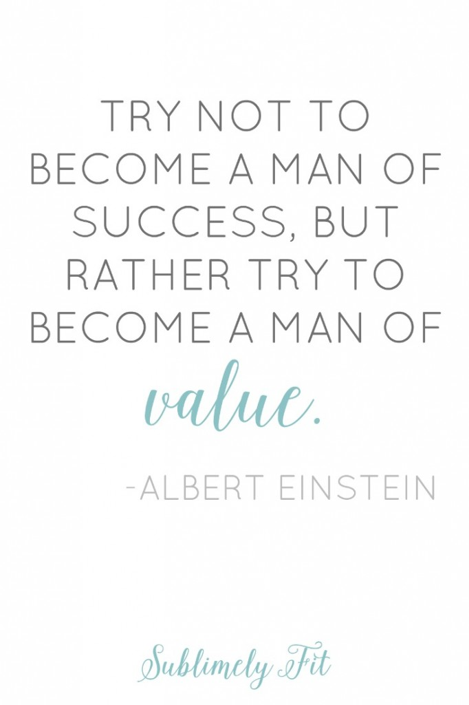"""Try not to become a man of success, but rather try to become a man of value."" -Albert Einstein"