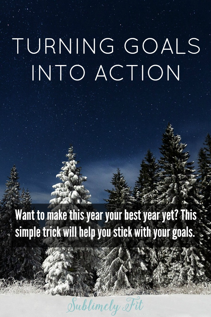 Turning Goals into Action: Want to make this year your best year yet? This simple trick will help you stick with your goals.