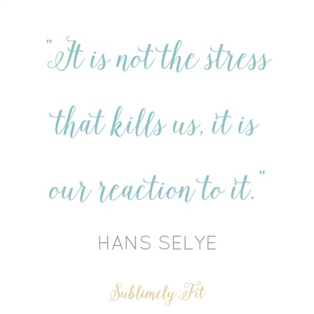 """It's not the stress that kills us, it is our reaction to it."" - Hans Selye"